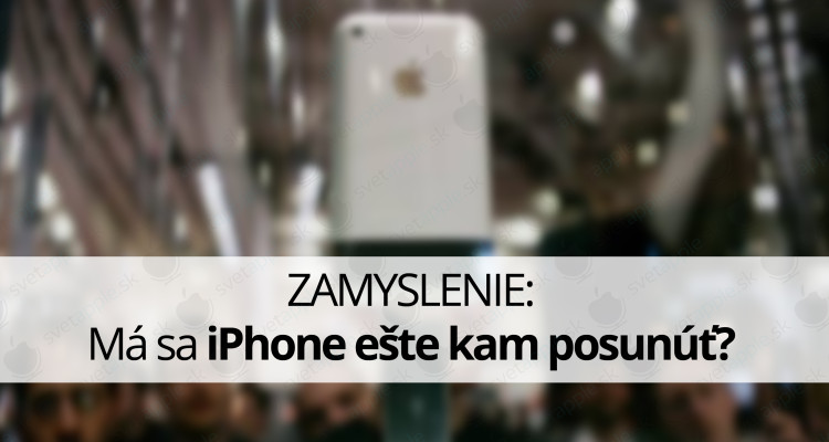 ZAMYSLENIE Má sa iPhone ešte kam posunúť