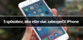 5 spôsobov, ako ešte viac zabezpečiť iPhone