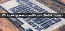Výroba komponentov pre iPhone v USA? Možno áno!